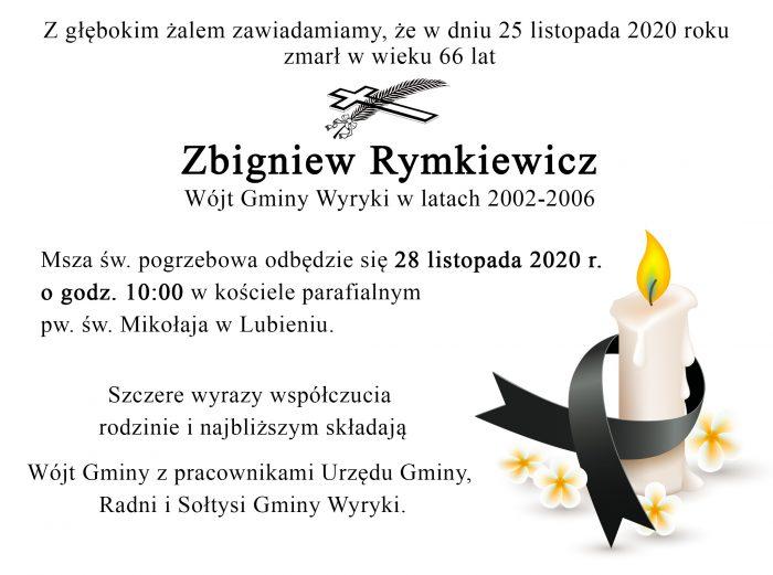 Z głębokim żalem zawiadamiamy, że w dniu 25 listopada 2020 roku zmarł w wieku 66 lat Zbigniew Rymkiewicz, Wójt Gminy Wyryki w latach 2002-2006. Msza św. pogrzebowa odbędzie się 28 listopada 2020 r. o godz. 10:00 w kościele parafialnym pw. św. Mikołaja w Lubieniu. Szczere wyrazy współczucia rodzinie i najbliższym składają Wójt Gminy z pracownikami Urzędu Gminy, Radni i Sołtysi Gminy Wyryki.