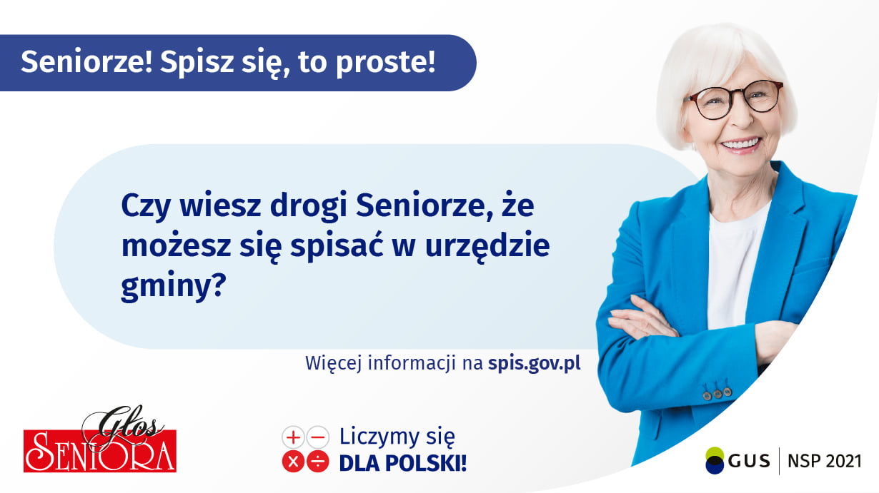 Seniorze! Spisz się, to proste! Czy wiesz drogi Seniorze, że możesz się spisać w urzędzie gminy? Więcej informacji na spis.gov.pl+ - Liczymy się QQ DLA POLSKI! Zapytaj dziadków czy potrzebują pomocy w spisie! SZCZEGÓŁY NA spis.gov.pl